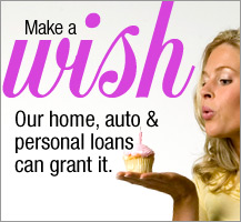 Make a Wish, our home auto and personal loans can grant it